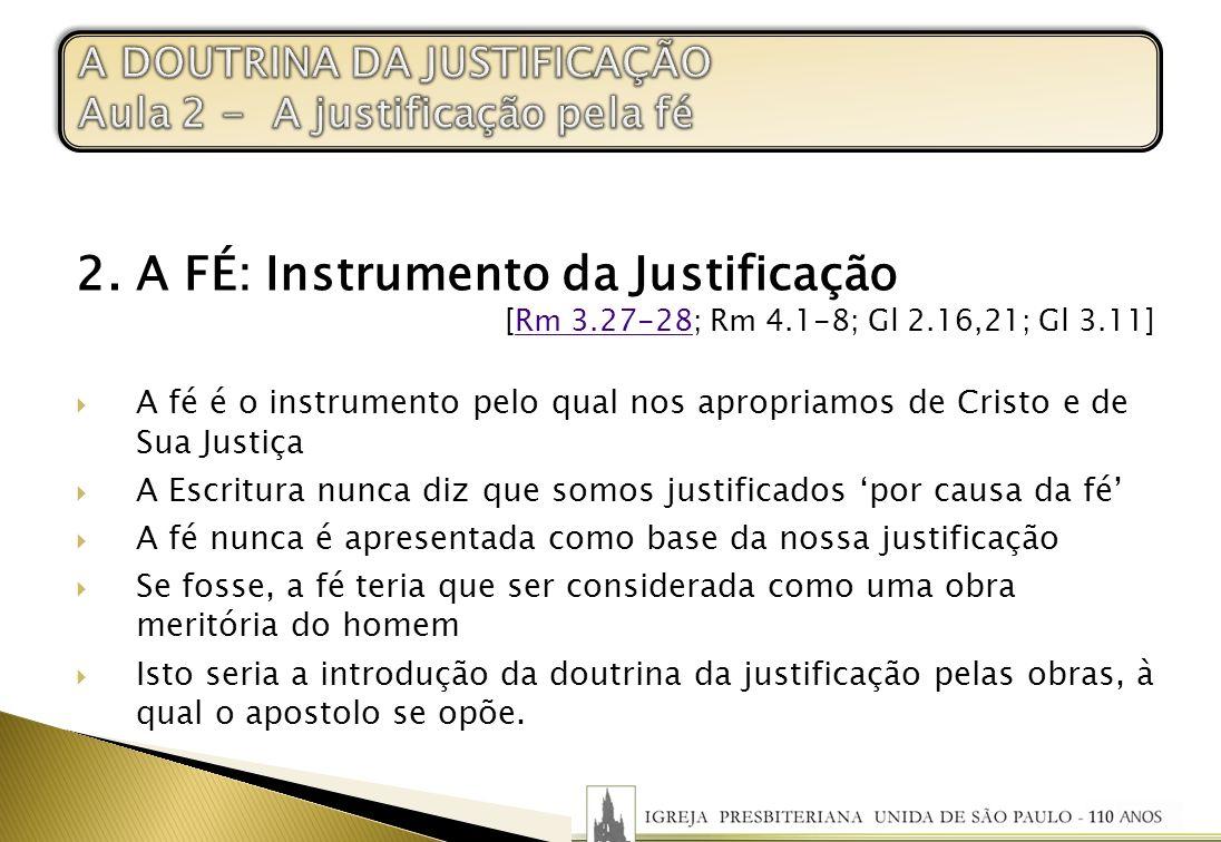 2. A FÉ: Instrumento da Justificação [Rm 3.27-28; Rm 4.1-8; Gl 2.16,21; Gl 3.11]Rm 3.27-28 A fé é o instrumento pelo qual nos apropriamos de Cristo e