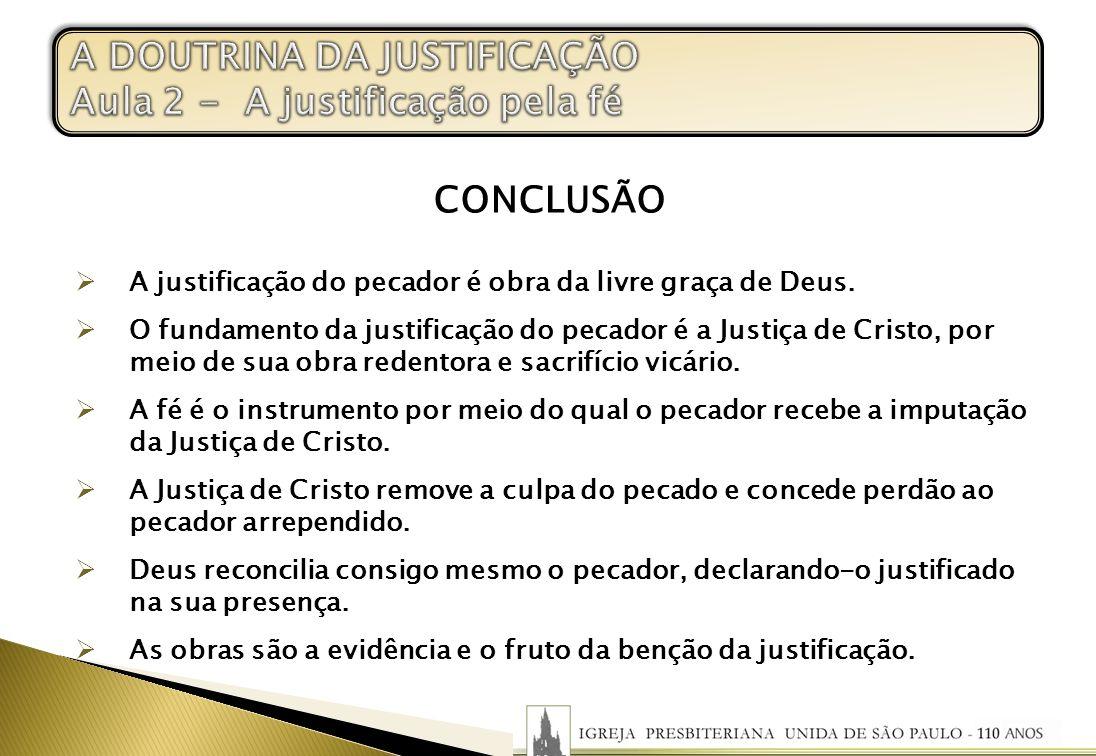 CONCLUSÃO A justificação do pecador é obra da livre graça de Deus. O fundamento da justificação do pecador é a Justiça de Cristo, por meio de sua obra