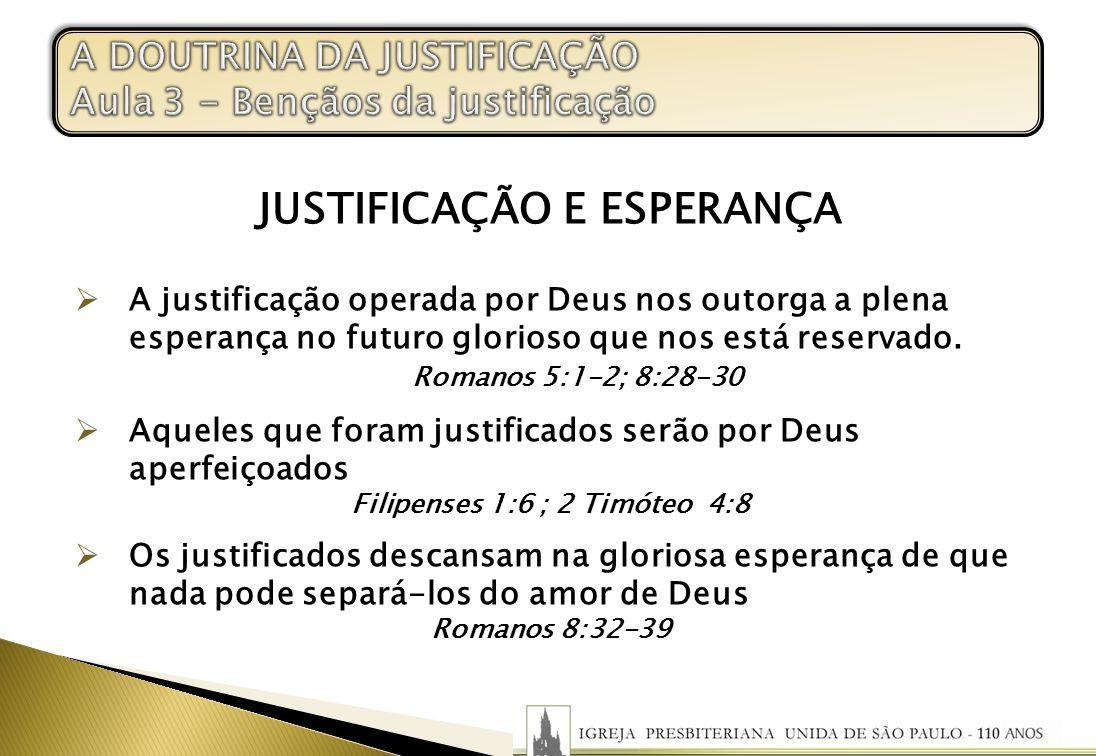JUSTIFICAÇÃO E ESPERANÇA A justificação operada por Deus nos outorga a plena esperança no futuro glorioso que nos está reservado. Romanos 5:1-2; 8:28-