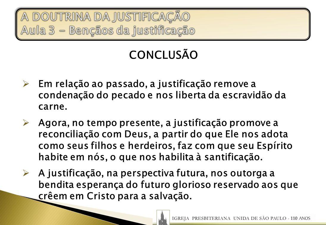 CONCLUSÃO Em relação ao passado, a justificação remove a condenação do pecado e nos liberta da escravidão da carne. Agora, no tempo presente, a justif