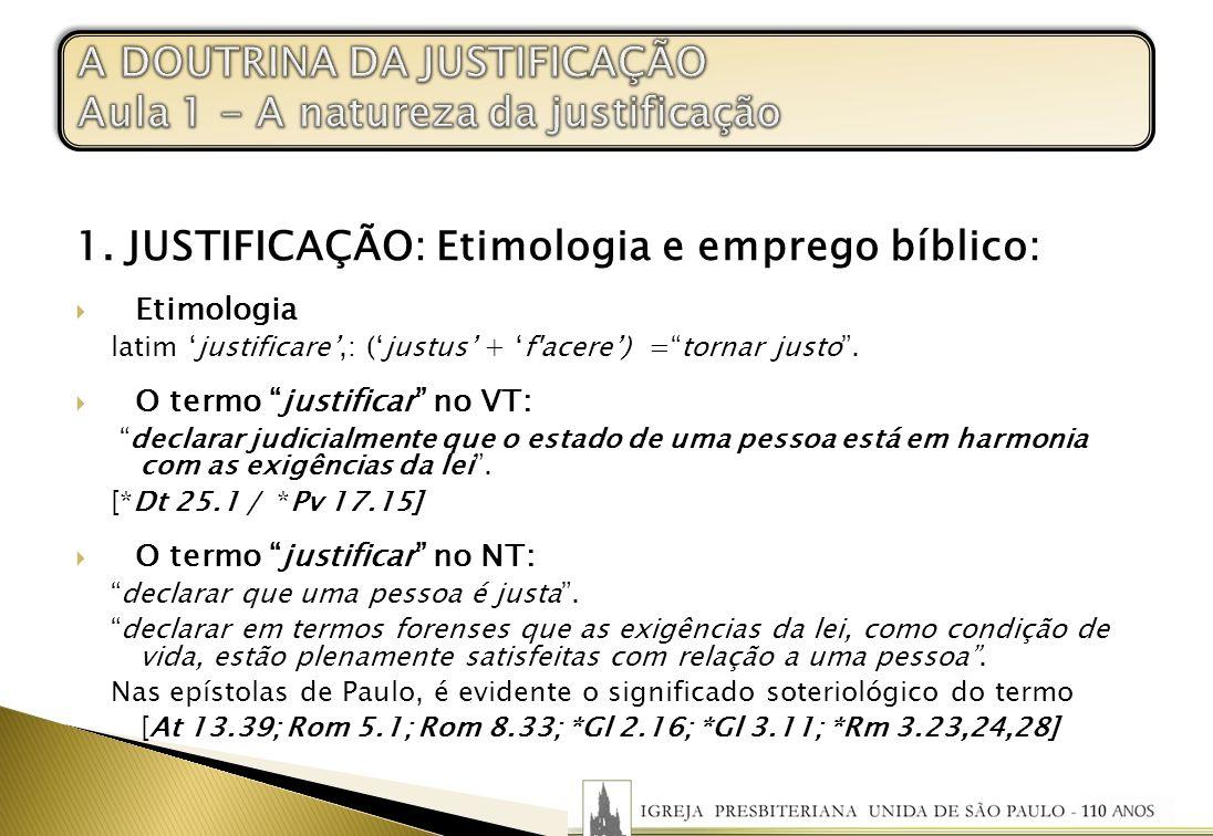 1. JUSTIFICAÇÃO: Etimologia e emprego bíblico: Etimologia latim justificare,: (justus + f'acere) =tornar justo. O termo justificar no VT: declarar jud