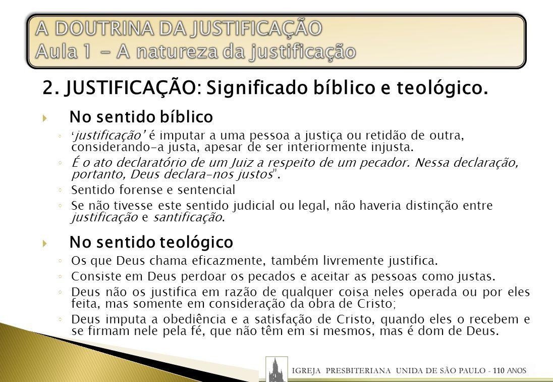 2. JUSTIFICAÇÃO: Significado bíblico e teológico. No sentido bíblico justificação é imputar a uma pessoa a justiça ou retidão de outra, considerando-a