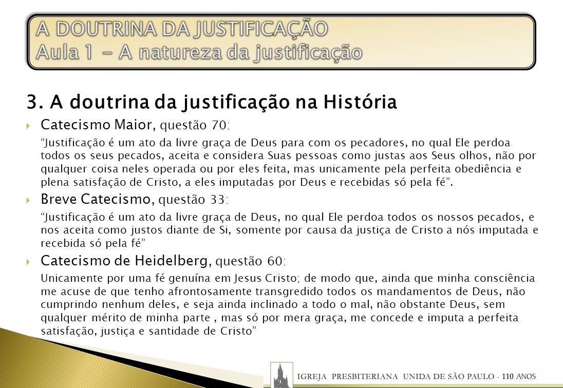 3. A doutrina da justificação na História Catecismo Maior, questão 70: Justificação é um ato da livre graça de Deus para com os pecadores, no qual Ele