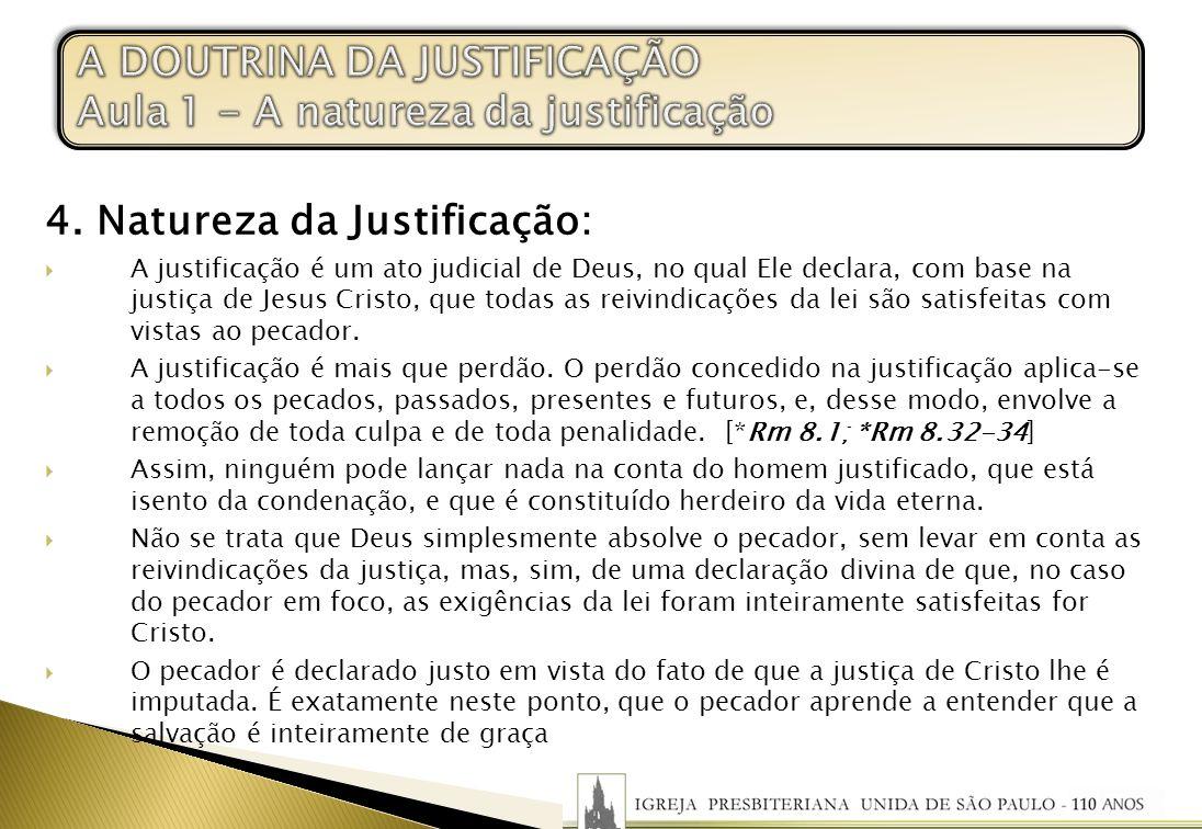 4. Natureza da Justificação: A justificação é um ato judicial de Deus, no qual Ele declara, com base na justiça de Jesus Cristo, que todas as reivindi