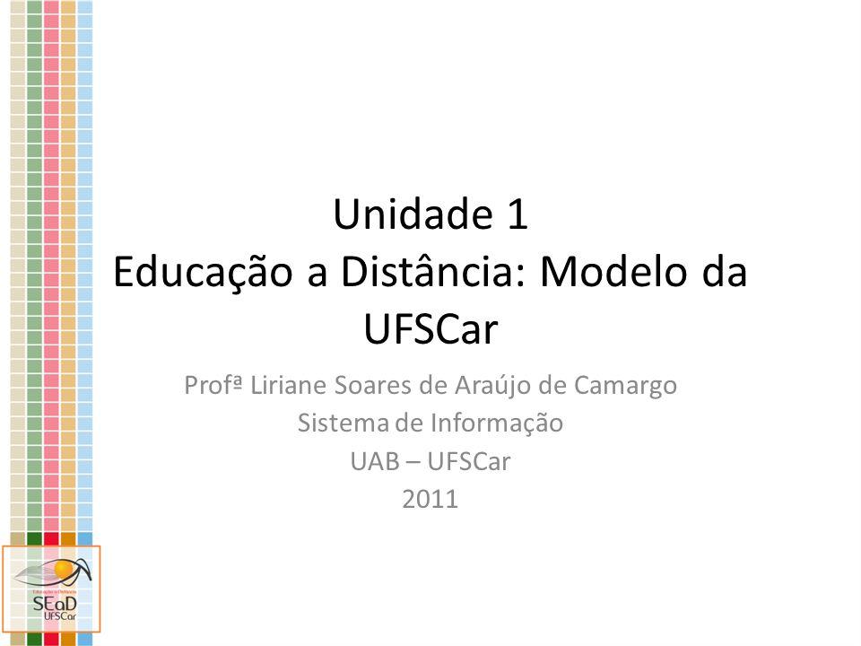 Unidade 1 Educação a Distância: Modelo da UFSCar Profª Liriane Soares de Araújo de Camargo Sistema de Informação UAB – UFSCar 2011