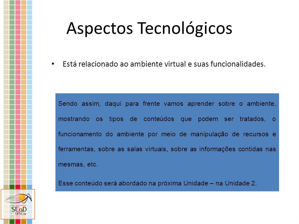 Aspectos Tecnológicos Está relacionado ao ambiente virtual e suas funcionalidades. Sendo assim, daqui para frente vamos aprender sobre o ambiente, mos