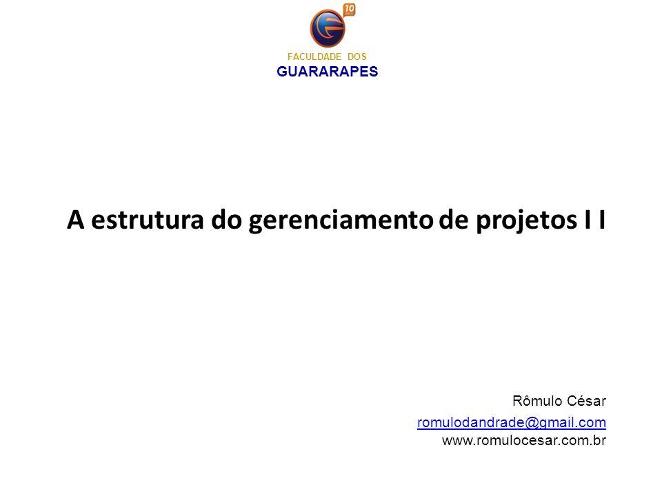 A estrutura do gerenciamento de projetos I I Rômulo César romulodandrade@gmail.com www.romulocesar.com.brromulodandrade@gmail.com FACULDADE DOS GUARAR