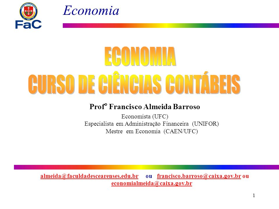 Economia 1 Prof° Francisco Almeida Barroso Economista (UFC) Especialista em Administração Financeira (UNIFOR) Mestre em Economia (CAEN/UFC) almeida@fa
