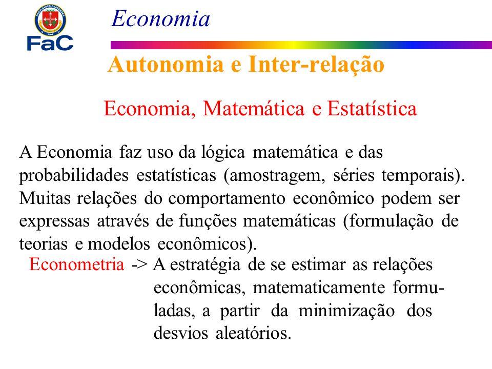 Economia Autonomia e Inter-relação Economia, Matemática e Estatística A Economia faz uso da lógica matemática e das probabilidades estatísticas (amost