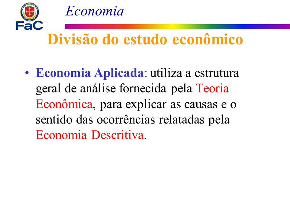 Economia Divisão do estudo econômico Economia Aplicada: utiliza a estrutura geral de análise fornecida pela Teoria Econômica, para explicar as causas