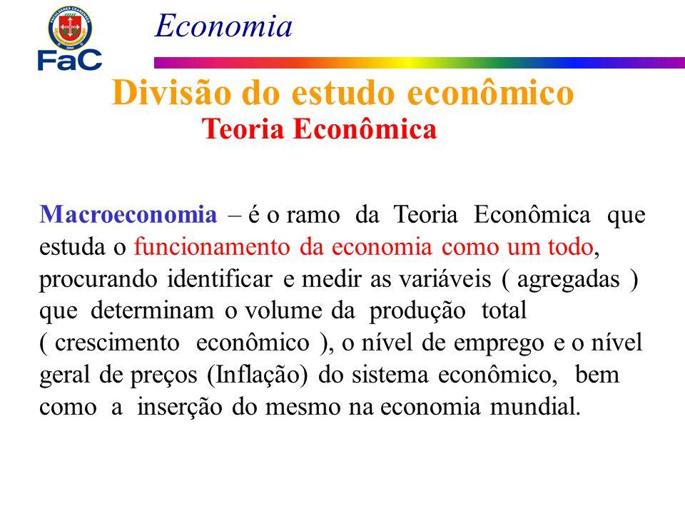 Economia Divisão do estudo econômico Macroeconomia – é o ramo da Teoria Econômica que estuda o funcionamento da economia como um todo, procurando iden