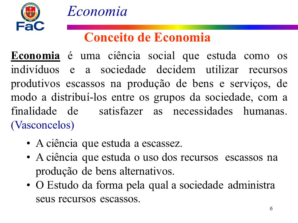 Economia 6 Conceito de Economia Economia é uma ciência social que estuda como os indivíduos e a sociedade decidem utilizar recursos produtivos escasso