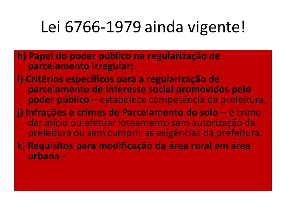 Lei 6766-1979 ainda vigente! h) Papel do poder público na regularização de parcelamento irregular; i) Critérios específicos para a regularização de pa