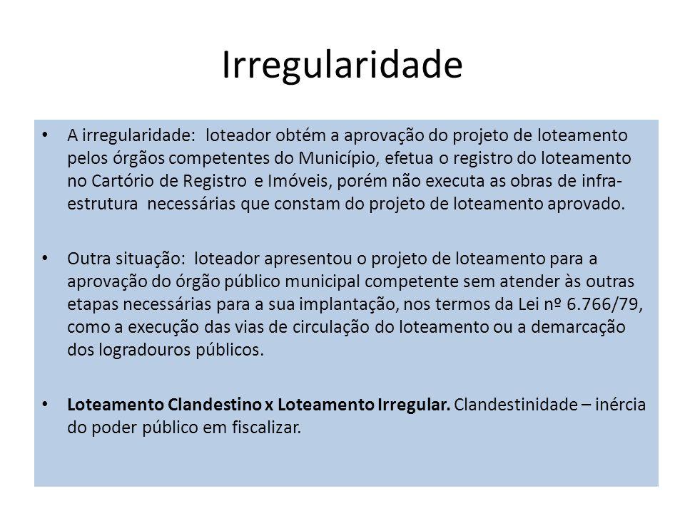 Irregularidade A irregularidade: loteador obtém a aprovação do projeto de loteamento pelos órgãos competentes do Município, efetua o registro do lotea