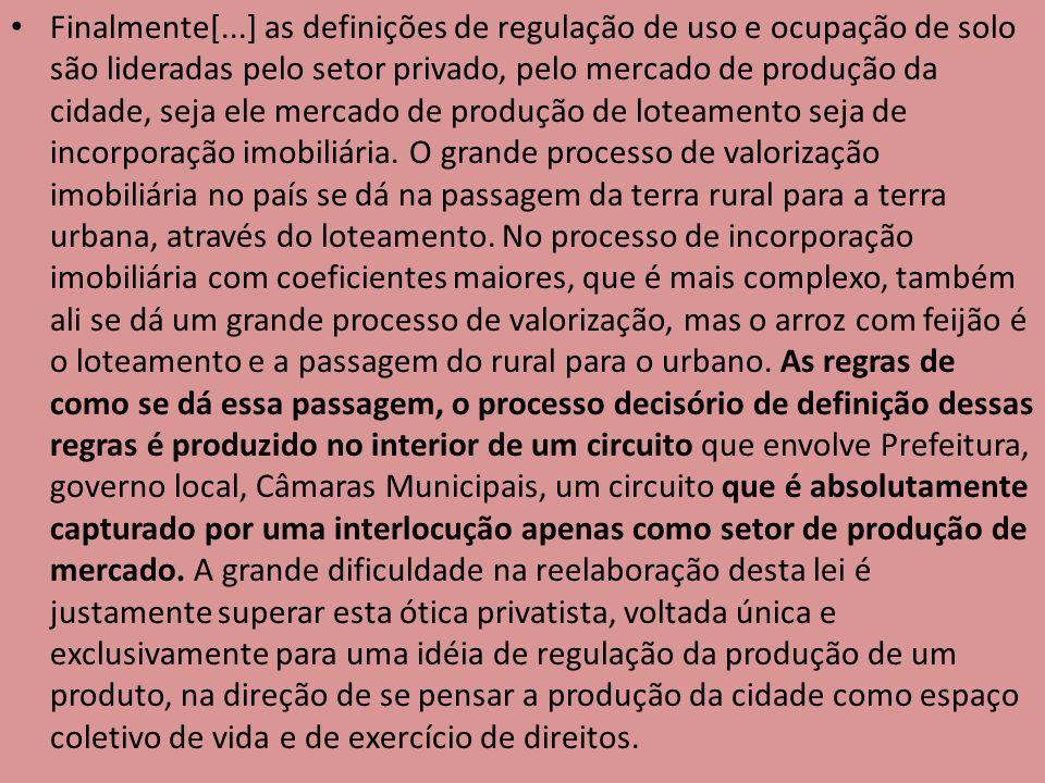 Finalmente[...] as definições de regulação de uso e ocupação de solo são lideradas pelo setor privado, pelo mercado de produção da cidade, seja ele me