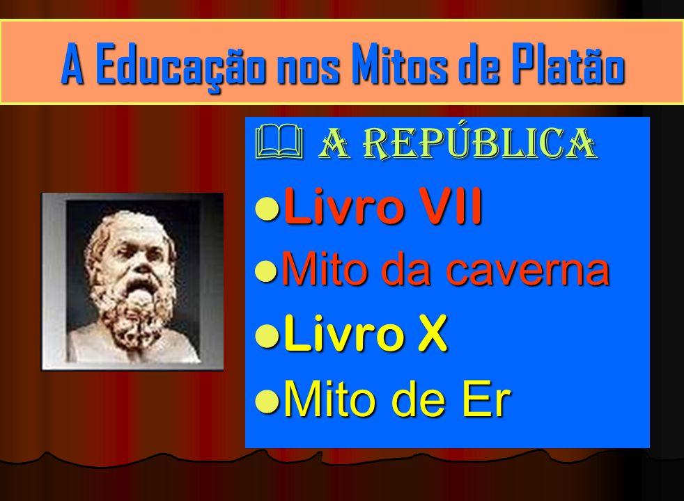A Educação nos Mitos de Platão A República A República Livro VII Livro VII Mito da caverna Mito da caverna Livro X Livro X Mito de Er Mito de Er