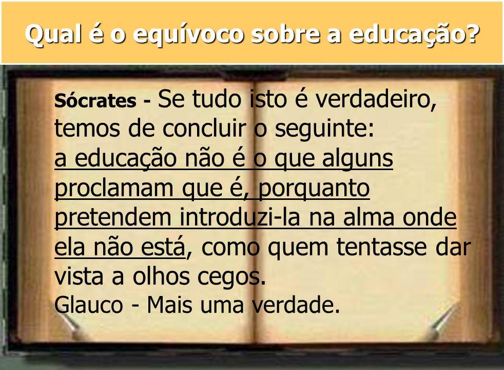 Qual é o equívoco sobre a educação? Sócrates - Se tudo isto é verdadeiro, temos de concluir o seguinte: a educação não é o que alguns proclamam que é,