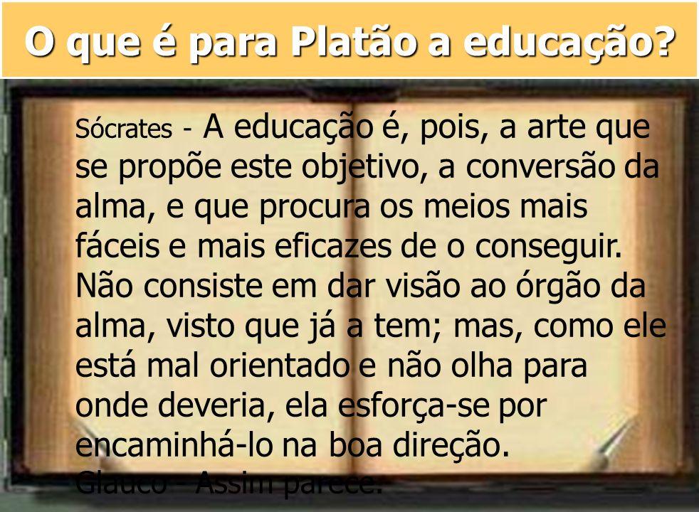 O que é para Platão a educação? Sócrates - A educação é, pois, a arte que se propõe este objetivo, a conversão da alma, e que procura os meios mais fá