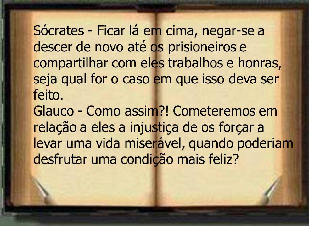 Sócrates - Ficar lá em cima, negar-se a descer de novo até os prisioneiros e compartilhar com eles trabalhos e honras, seja qual for o caso em que iss