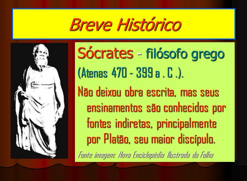 Breve Histórico Sócrates - filósofo grego (Atenas 470 - 399 a. C.). Não deixou obra escrita, mas seus ensinamentos são conhecidos por fontes indiretas