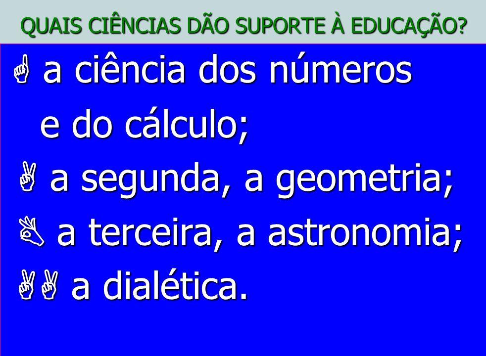QUAIS CIÊNCIAS DÃO SUPORTE À EDUCAÇÃO? a ciência dos números e do cálculo; a segunda, a geometria; a terceira, a astronomia; a dialética.