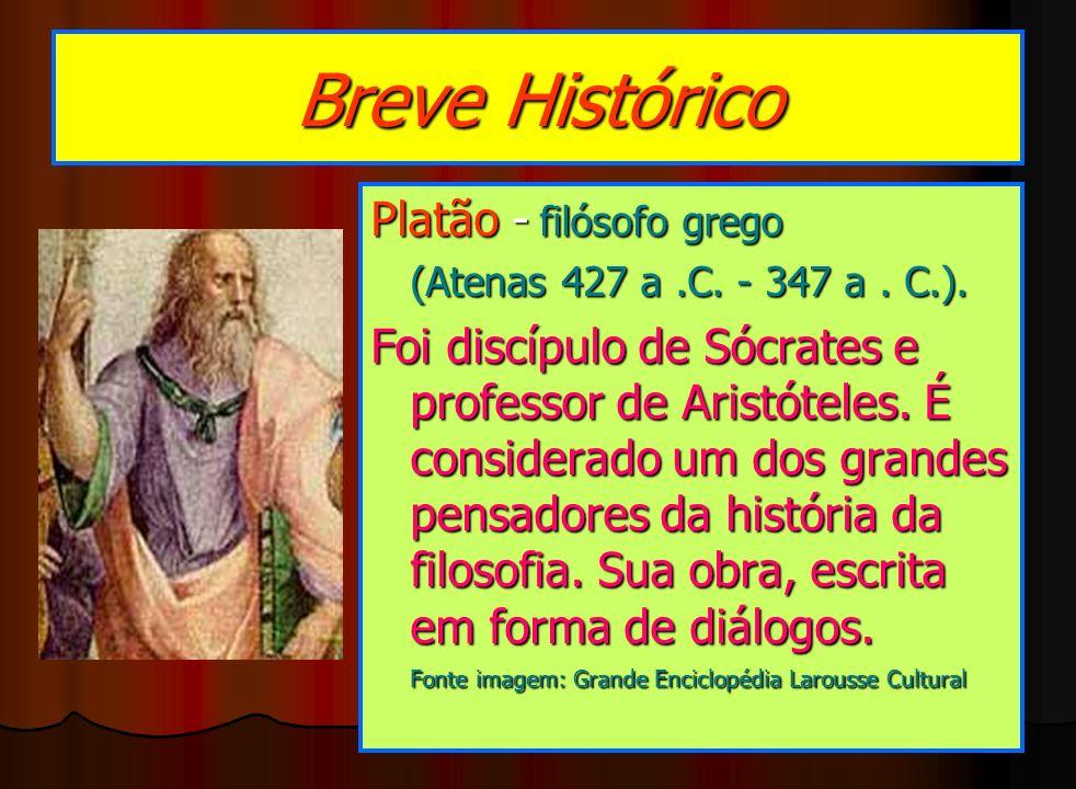 Breve Histórico Platão - filósofo grego (Atenas 427 a.C. - 347 a. C.). Foi discípulo de Sócrates e professor de Aristóteles. É considerado um dos gran