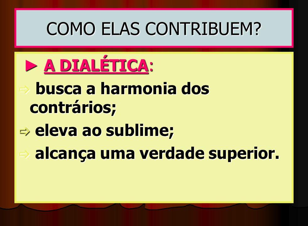 COMO ELAS CONTRIBUEM? A DIALÉTICA: A DIALÉTICA: busca a harmonia dos contrários; busca a harmonia dos contrários; eleva ao sublime; eleva ao sublime;