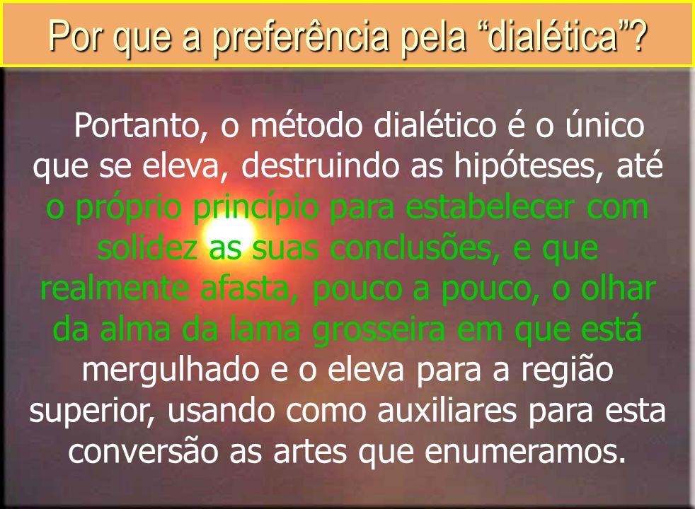 Por que a preferência pela dialética? Portanto, o método dialético é o único que se eleva, destruindo as hipóteses, até o próprio princípio para estab