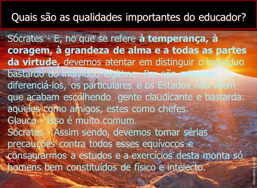 Quais são as qualidades importantes do educador? Sócrates - E, no que se refere à temperança, à coragem, à grandeza de alma e a todas as partes da vir