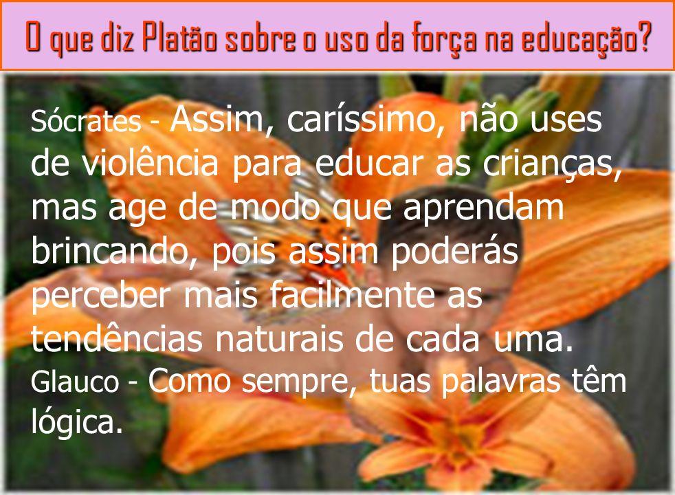 O que diz Platão sobre o uso da força na educação? Sócrates - Assim, caríssimo, não uses de violência para educar as crianças, mas age de modo que apr