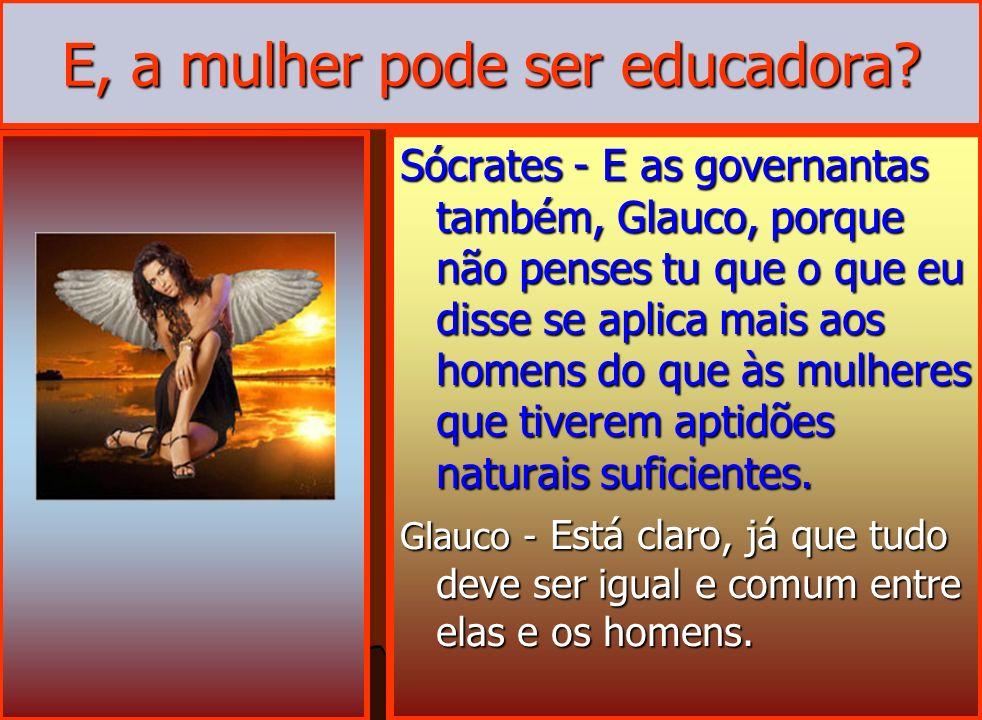 E, a mulher pode ser educadora? Sócrates - E as governantas também, Glauco, porque não penses tu que o que eu disse se aplica mais aos homens do que à