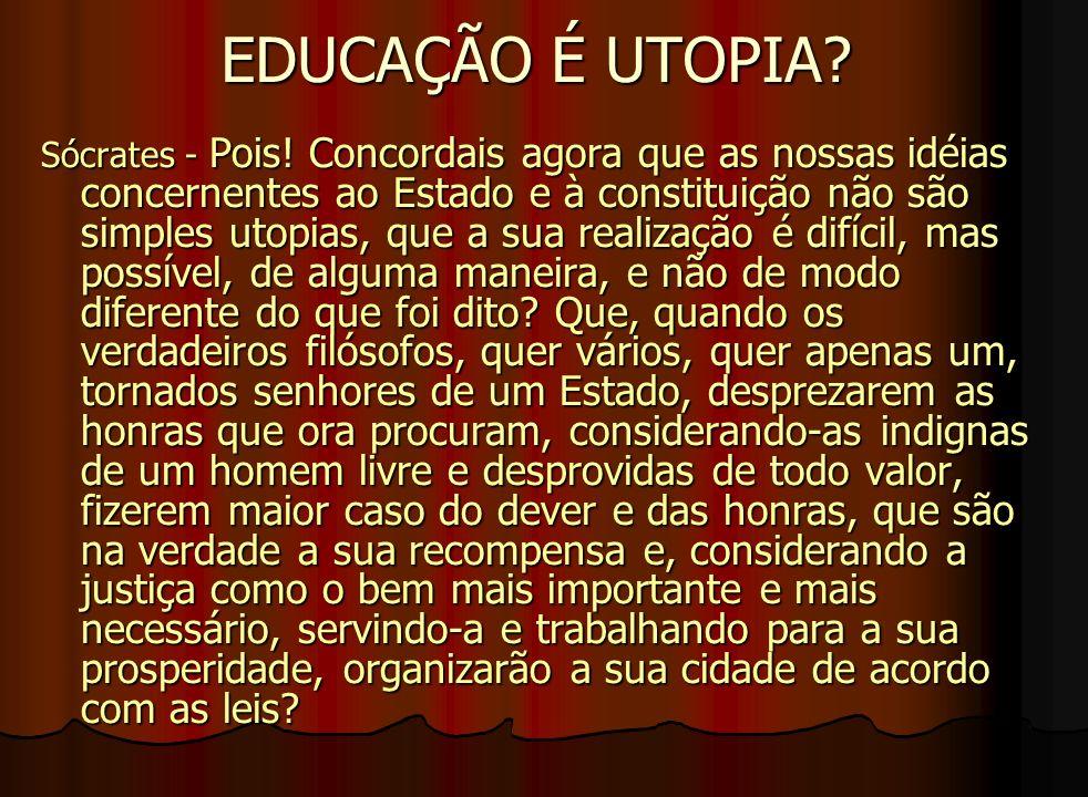 EDUCAÇÃO É UTOPIA? Sócrates - Pois! Concordais agora que as nossas idéias concernentes ao Estado e à constituição não são simples utopias, que a sua r