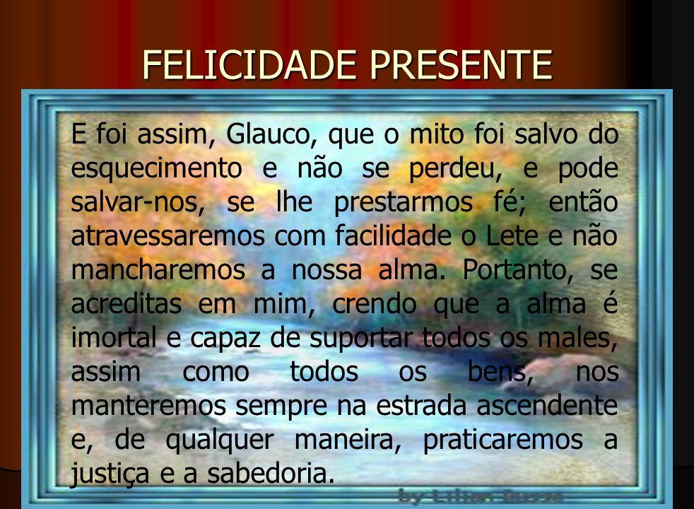 FELICIDADE PRESENTE E foi assim, Glauco, que o mito foi salvo do esquecimento e não se perdeu, e pode salvar-nos, se lhe prestarmos fé; então atravess