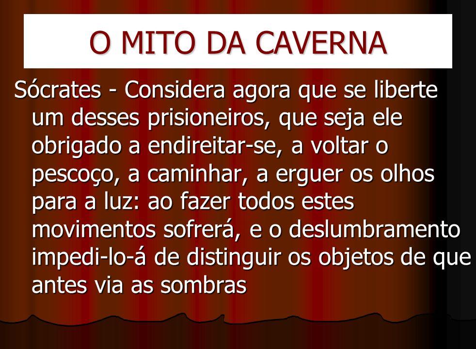 O MITO DA CAVERNA Sócrates - Considera agora que se liberte um desses prisioneiros, que seja ele obrigado a endireitar-se, a voltar o pescoço, a camin