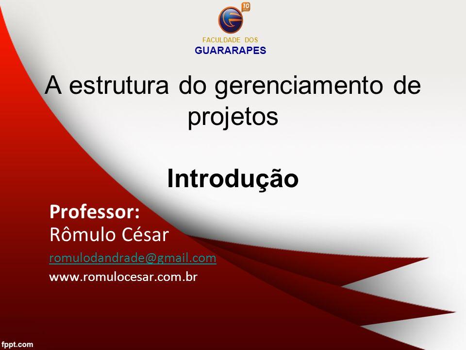 A estrutura do gerenciamento de projetos Introdução Professor: Rômulo César romulodandrade@gmail.com www.romulocesar.com.br FACULDADE DOS GUARARAPES
