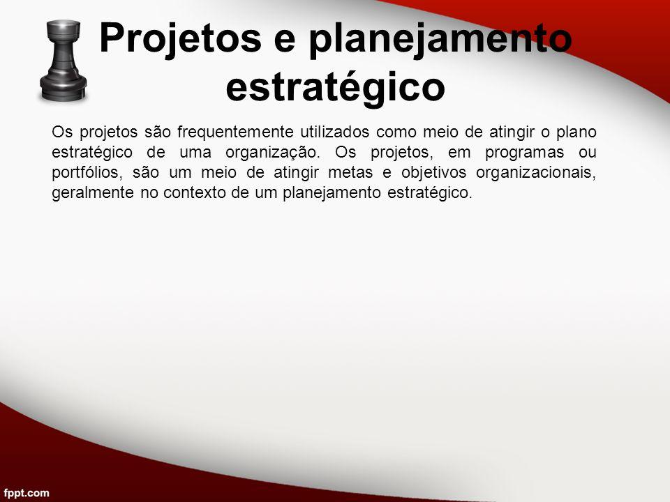 Projetos e planejamento estratégico Os projetos são frequentemente utilizados como meio de atingir o plano estratégico de uma organização. Os projetos