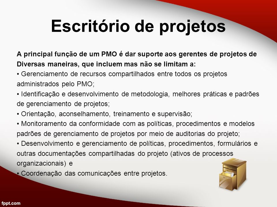 Escritório de projetos A principal função de um PMO é dar suporte aos gerentes de projetos de Diversas maneiras, que incluem mas não se limitam a: Ger