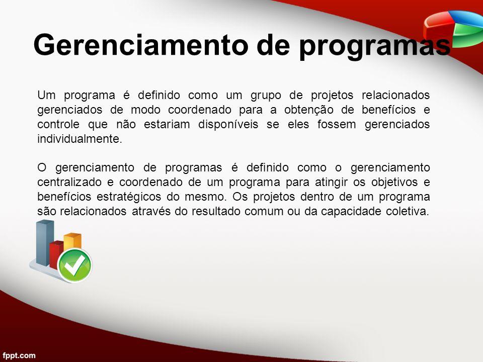 Gerenciamento de programas Um programa é definido como um grupo de projetos relacionados gerenciados de modo coordenado para a obtenção de benefícios