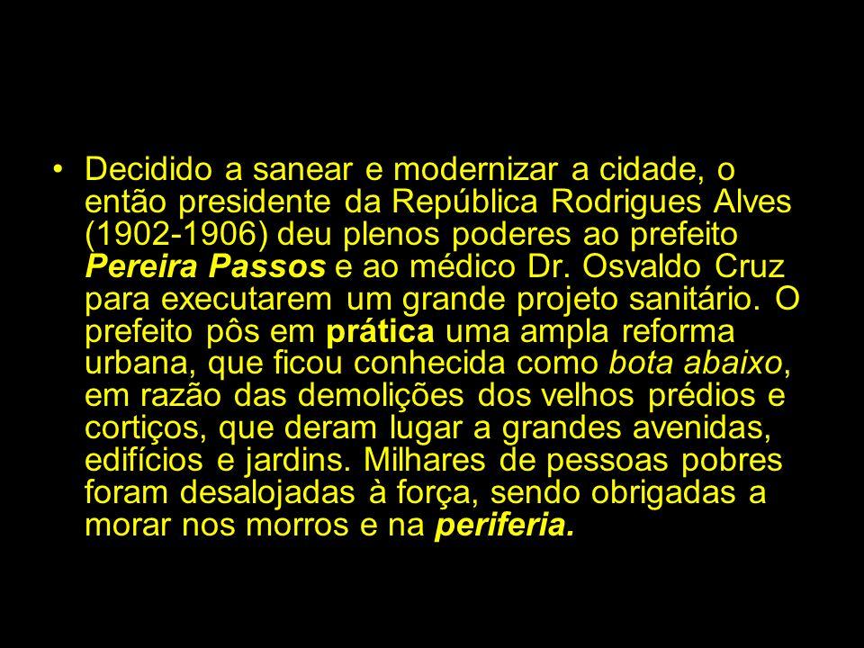 Decidido a sanear e modernizar a cidade, o então presidente da República Rodrigues Alves (1902-1906) deu plenos poderes ao prefeito Pereira Passos e a