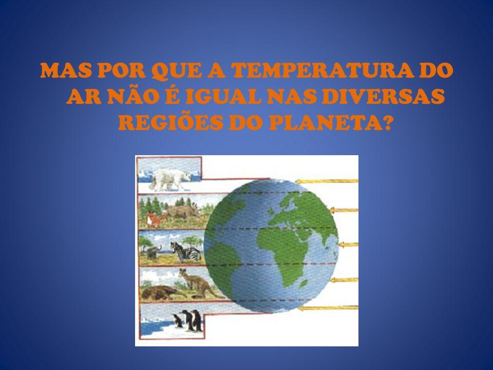 MAS POR QUE A TEMPERATURA DO AR NÃO É IGUAL NAS DIVERSAS REGIÕES DO PLANETA?