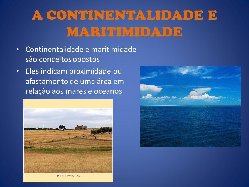 A CONTINENTALIDADE E MARITIMIDADE Continentalidade e maritimidade são conceitos opostos Eles indicam proximidade ou afastamento de uma área em relação
