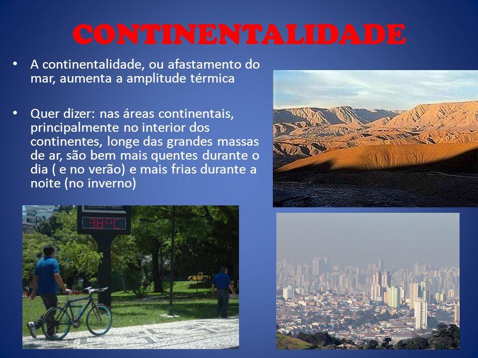 CONTINENTALIDADE A continentalidade, ou afastamento do mar, aumenta a amplitude térmica Quer dizer: nas áreas continentais, principalmente no interior