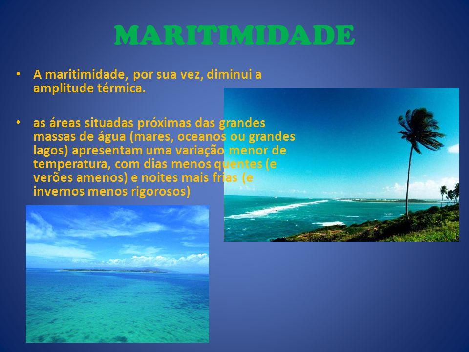 MARITIMIDADE A maritimidade, por sua vez, diminui a amplitude térmica. as áreas situadas próximas das grandes massas de água (mares, oceanos ou grande