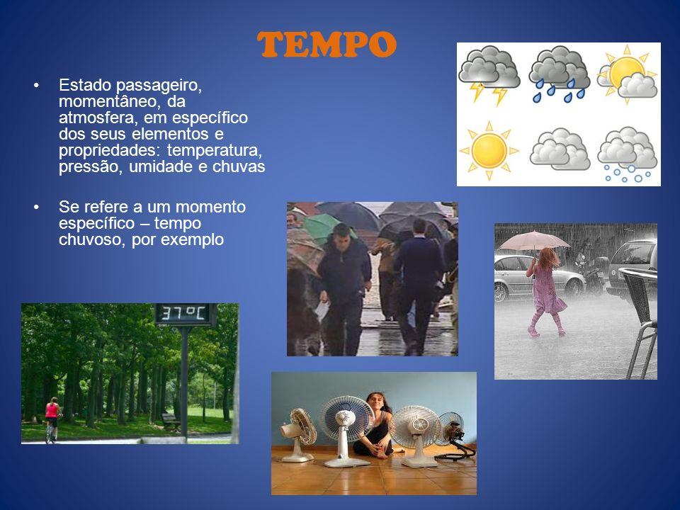 TEMPO Estado passageiro, momentâneo, da atmosfera, em específico dos seus elementos e propriedades: temperatura, pressão, umidade e chuvas Se refere a