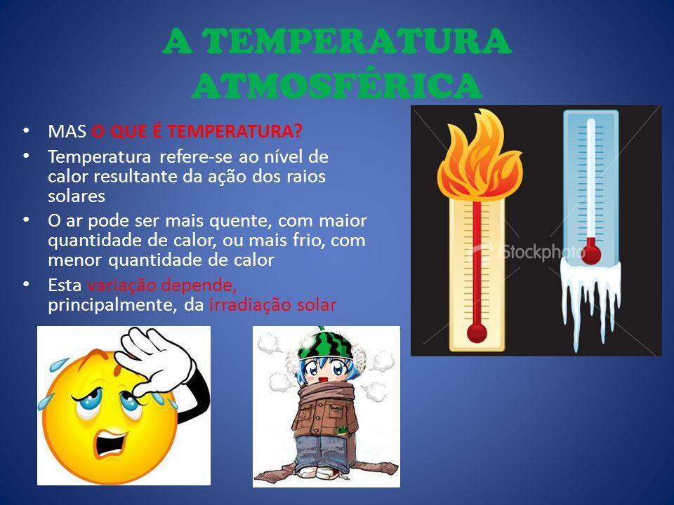 A TEMPERATURA ATMOSFÉRICA MAS O QUE É TEMPERATURA? Temperatura refere-se ao nível de calor resultante da ação dos raios solares O ar pode ser mais que