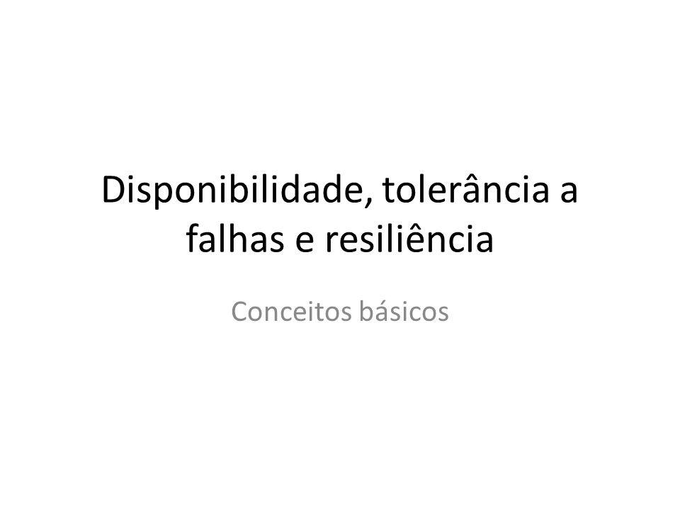 Disponibilidade, tolerância a falhas e resiliência Conceitos básicos