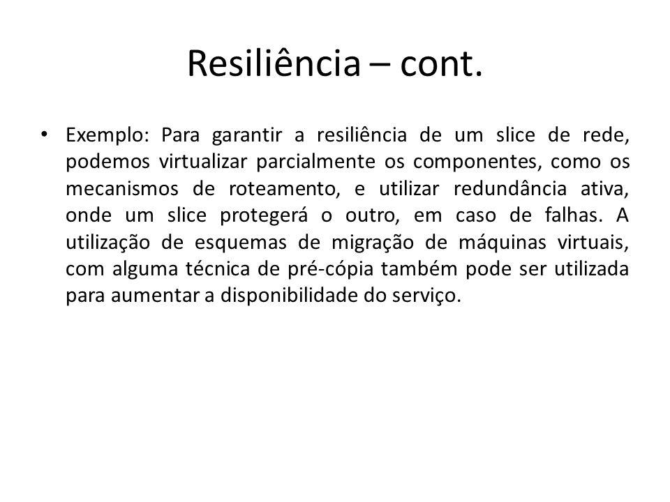 Resiliência – cont. Exemplo: Para garantir a resiliência de um slice de rede, podemos virtualizar parcialmente os componentes, como os mecanismos de r