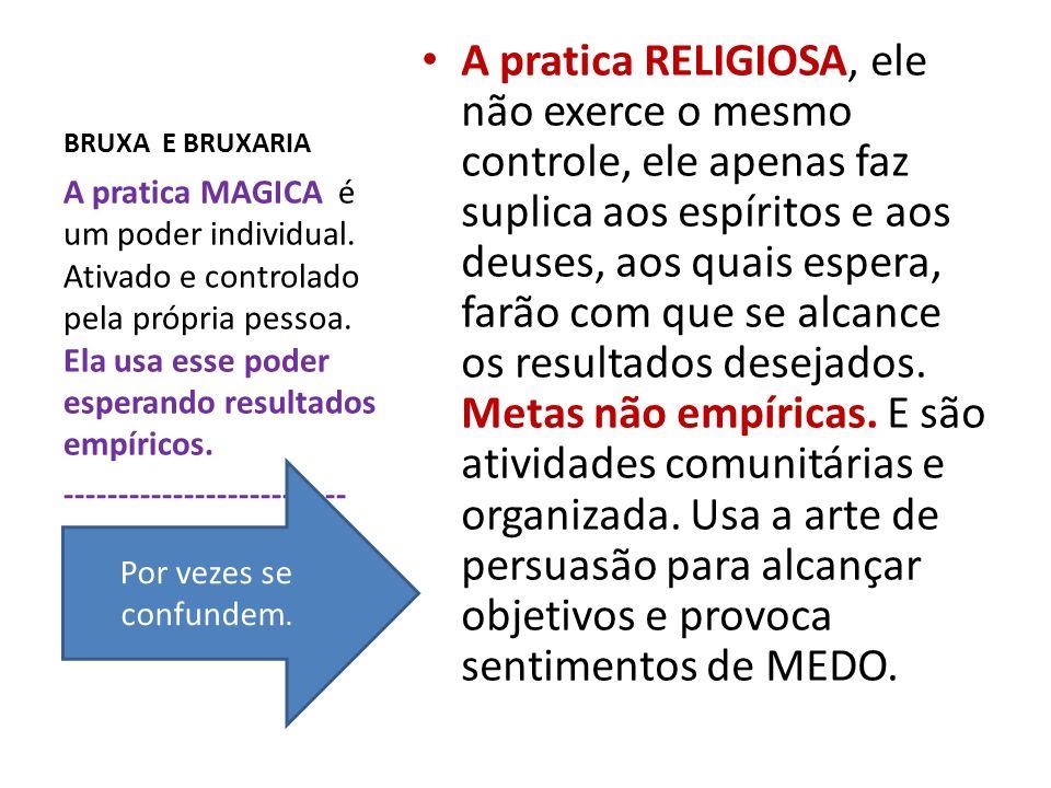 BRUXA E BRUXARIA A pratica RELIGIOSA, ele não exerce o mesmo controle, ele apenas faz suplica aos espíritos e aos deuses, aos quais espera, farão com