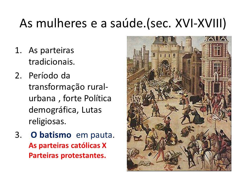 As mulheres e a saúde.(sec. XVI-XVIII) 1.As parteiras tradicionais. 2.Período da transformação rural- urbana, forte Política demográfica, Lutas religi