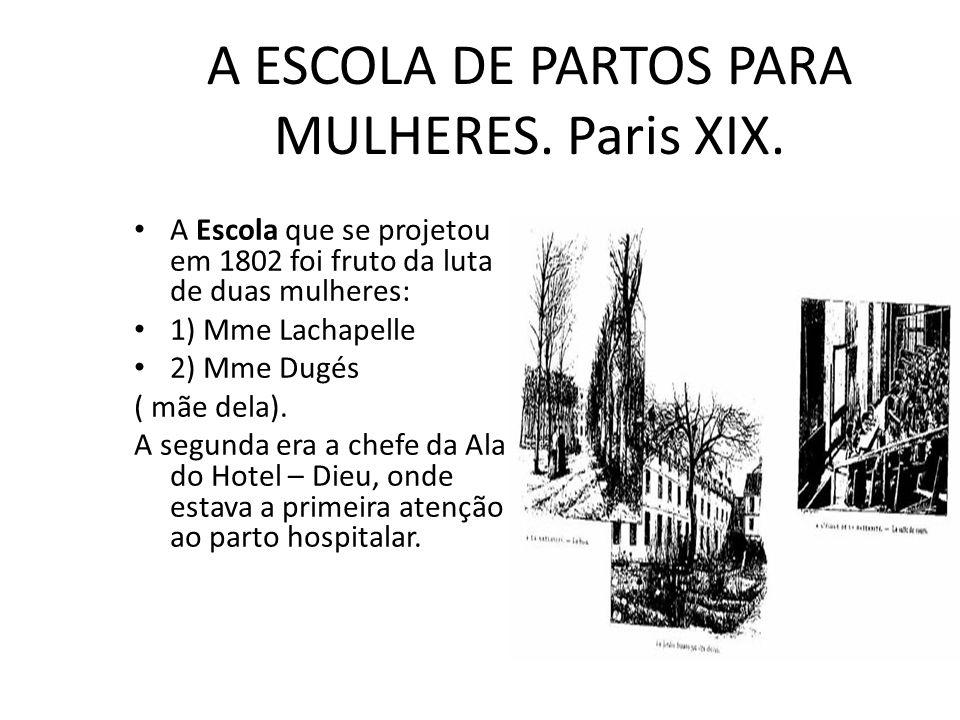 A ESCOLA DE PARTOS PARA MULHERES. Paris XIX. A Escola que se projetou em 1802 foi fruto da luta de duas mulheres: 1) Mme Lachapelle 2) Mme Dugés ( mãe